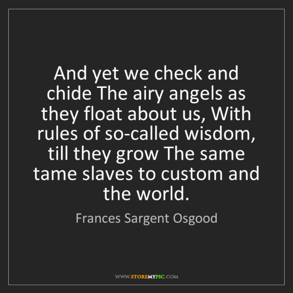 Frances Sargent Osgood: And yet we check and chide The airy angels as they float...