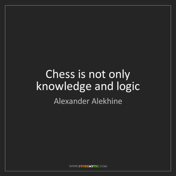 Alexander Alekhine: Chess is not only knowledge and logic