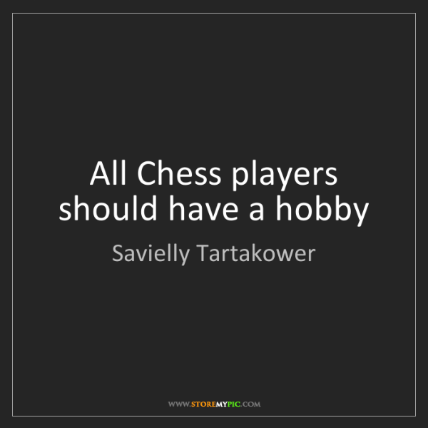 Savielly Tartakower: All Chess players should have a hobby