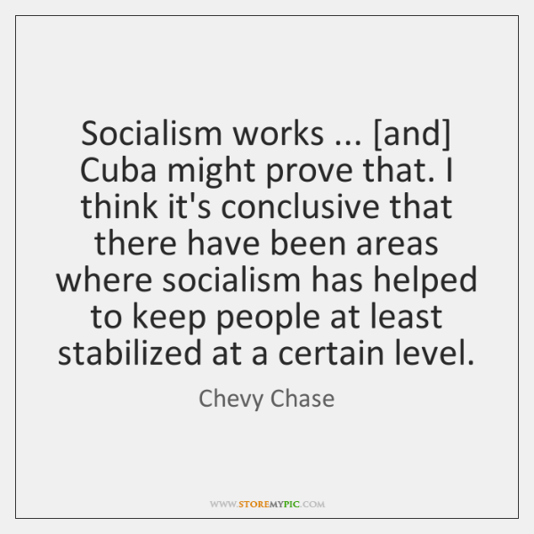 Socialism works ... [and] Cuba might prove that. I think it's conclusive that ...