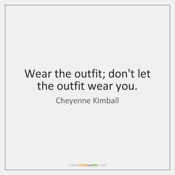 Wear the outfit; don't let the outfit wear you.