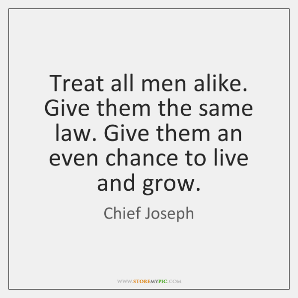 Treat all men alike. Give them the same law. Give them an ...