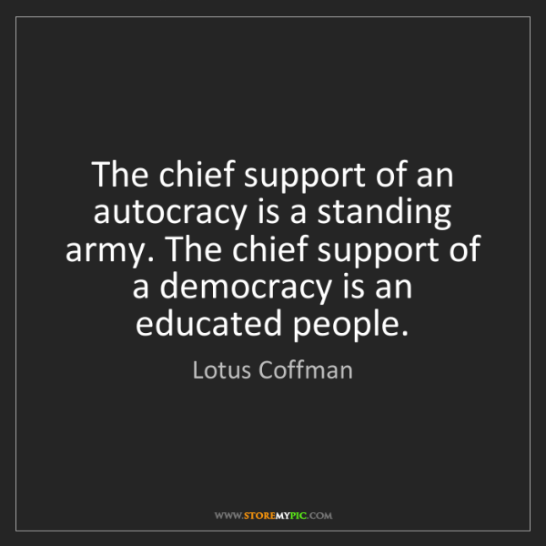 Lotus Coffman: The chief support of an autocracy is a standing army....
