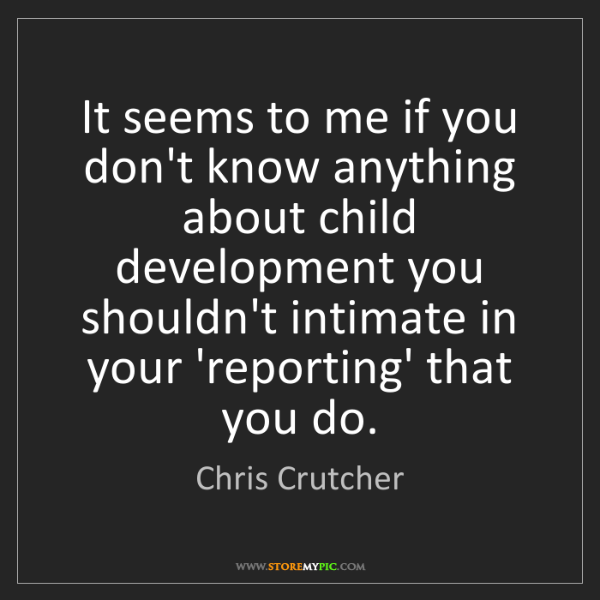 Chris Crutcher: It seems to me if you don't know anything about child...