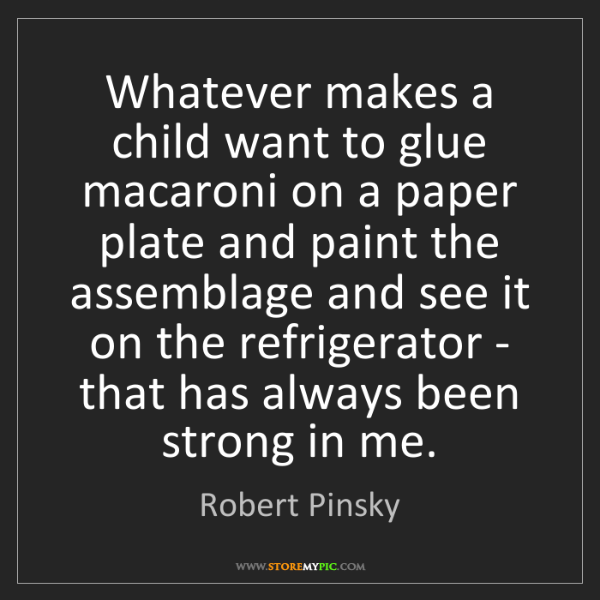 Robert Pinsky: Whatever makes a child want to glue macaroni on a paper...