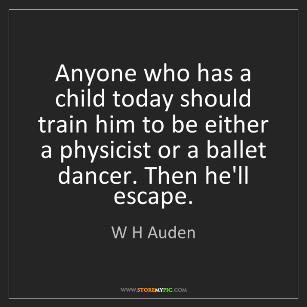W H Auden: Anyone who has a child today should train him to be either...