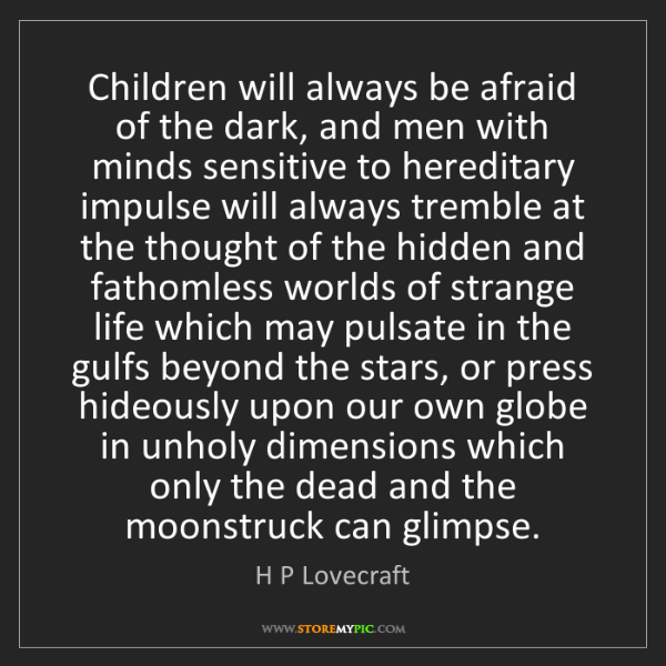 H P Lovecraft: Children will always be afraid of the dark, and men with...
