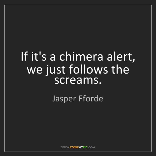 Jasper Fforde: If it's a chimera alert, we just follows the screams.