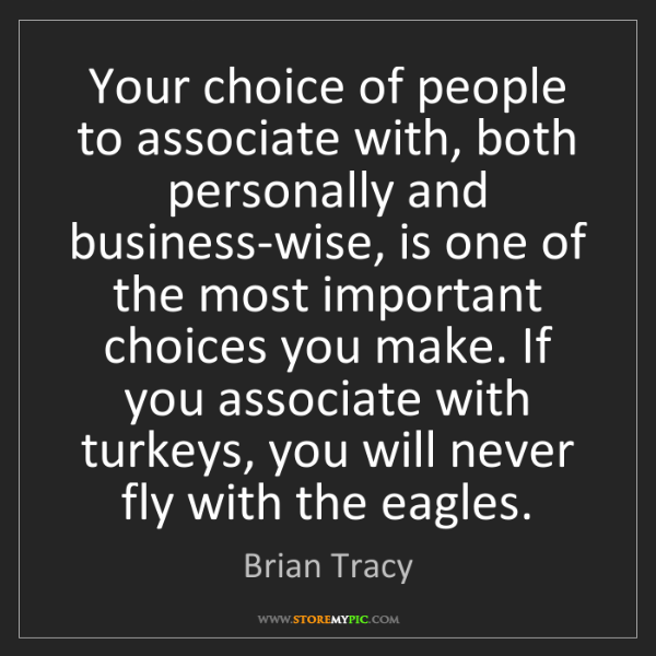 Brian Tracy: Your choice of people to associate with, both personally...