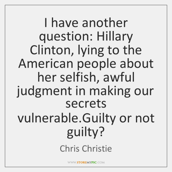 I have another question: Hillary Clinton, lying to the American people about ...