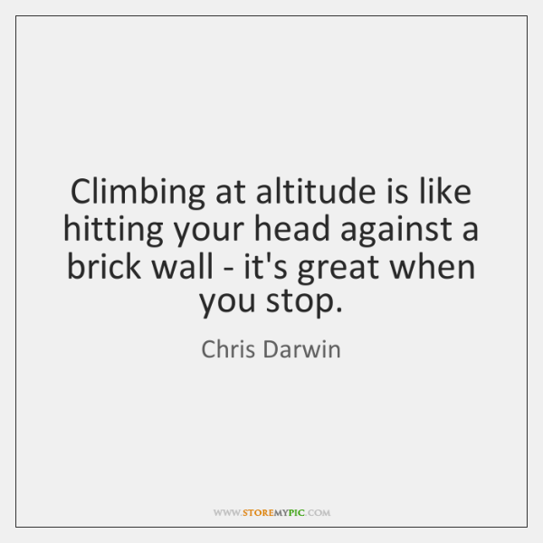 Climbing at altitude is like hitting your head against a brick wall ...