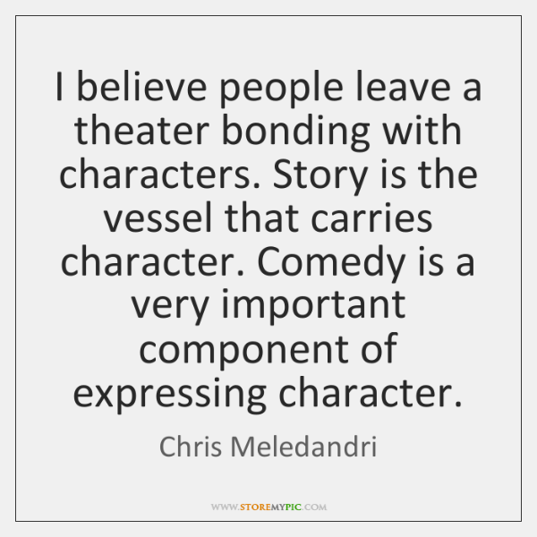 I believe people leave a theater bonding with characters. Story is the ...