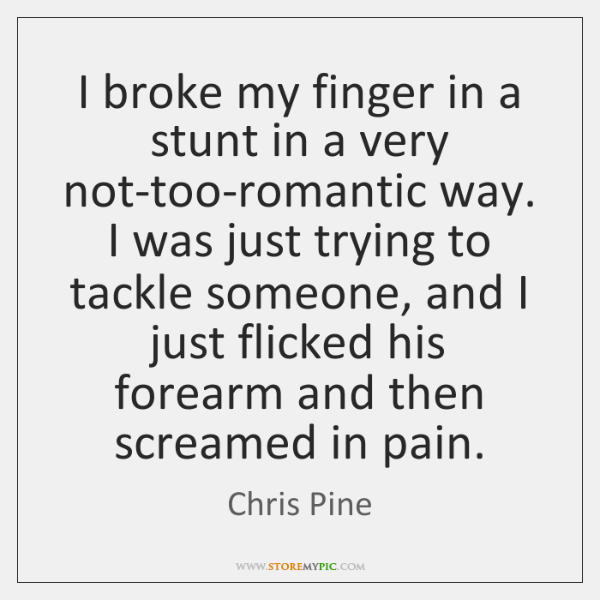 I broke my finger in a stunt in a very not-too-romantic way. ...