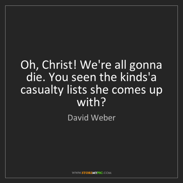 David Weber: Oh, Christ! We're all gonna die. You seen the kinds'a...