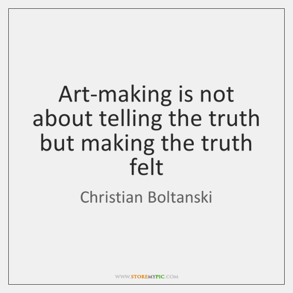 Art-making is not about telling the truth but making the truth felt