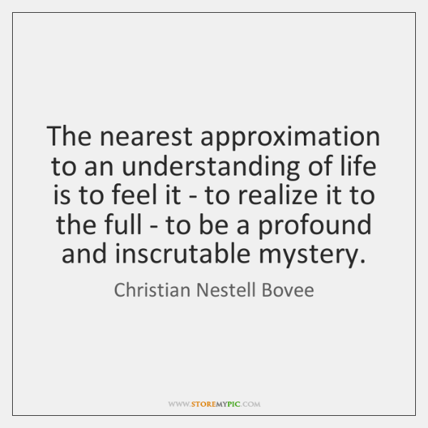 The nearest approximation to an understanding of life is to feel it ...