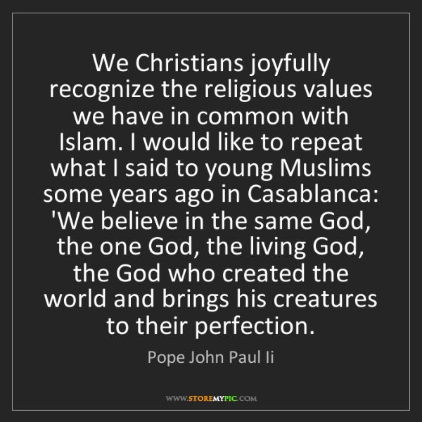 Pope John Paul Ii: We Christians joyfully recognize the religious values...