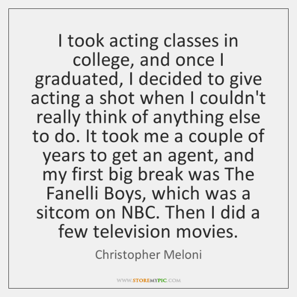 I took acting classes in college, and once I graduated, I decided ...