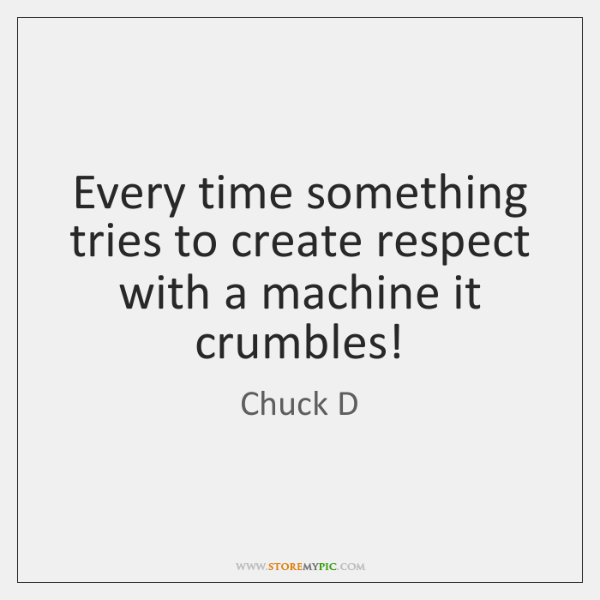 Every time something tries to create respect with a machine it crumbles!