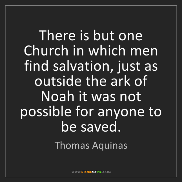 Thomas Aquinas: There is but one Church in which men find salvation,...