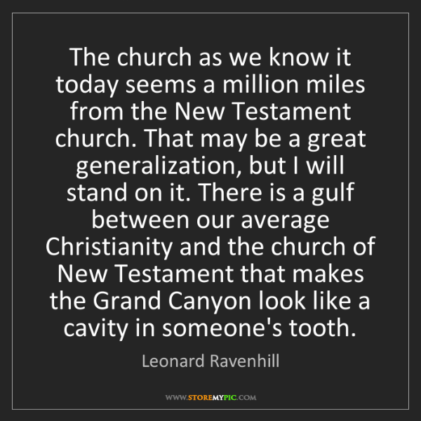Leonard Ravenhill: The church as we know it today seems a million miles...