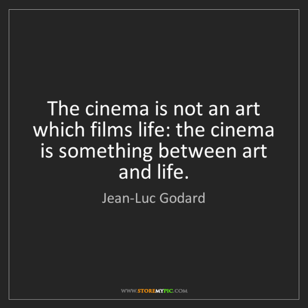 Jean-Luc Godard: The cinema is not an art which films life: the cinema...