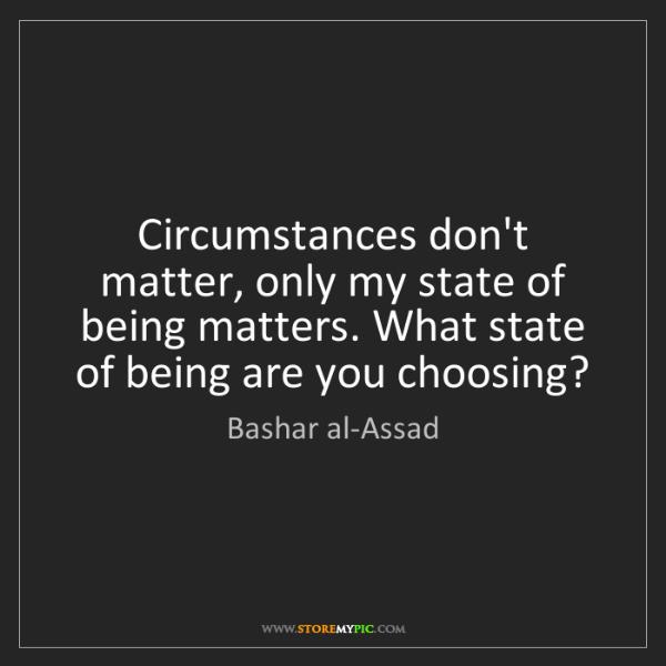 Bashar al-Assad: Circumstances don't matter, only my state of being matters....