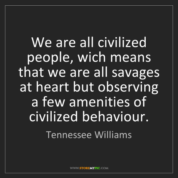Tennessee Williams: We are all civilized people, wich means that we are all...