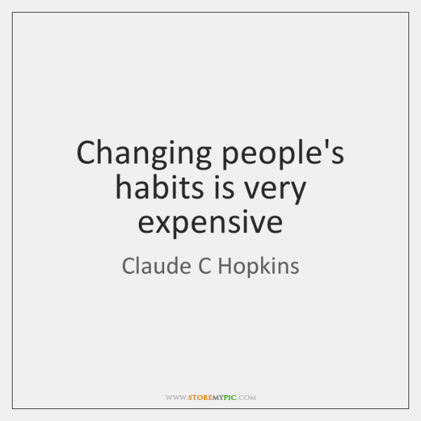 Changing people's habits is very expensive