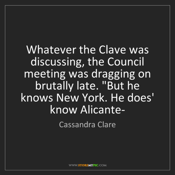 Cassandra Clare: Whatever the Clave was discussing, the Council meeting...