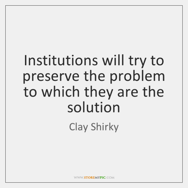 Institutions will try to preserve the problem to which they are the ...