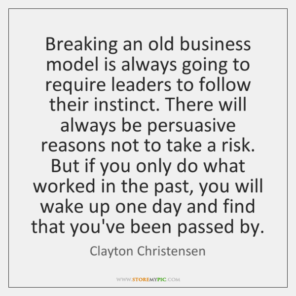 Breaking an old business model is always going to require leaders to ...