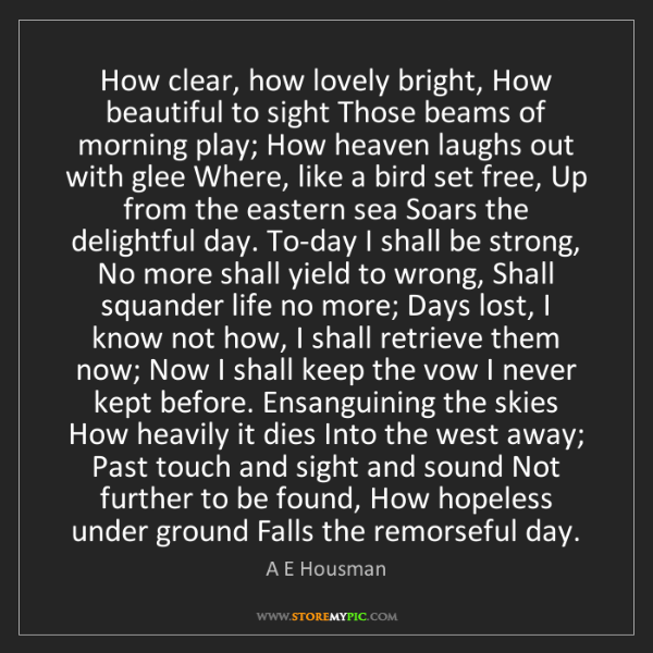 A E Housman: How clear, how lovely bright, How beautiful to sight...