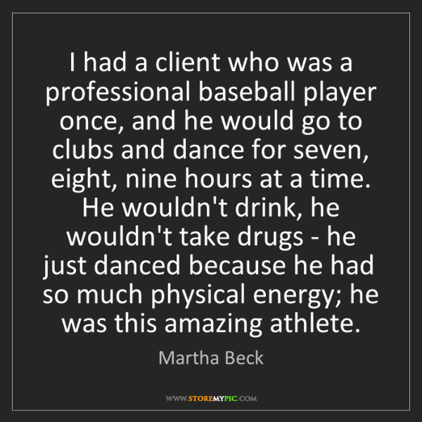 Martha Beck: I had a client who was a professional baseball player...