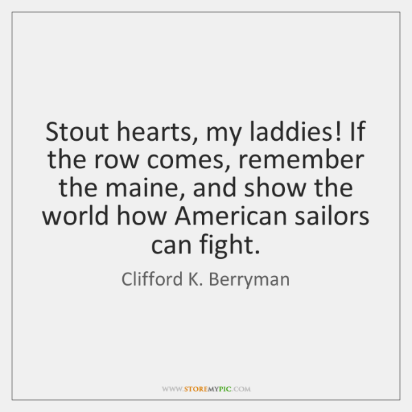 Stout hearts, my laddies! If the row comes, remember the maine, and ...