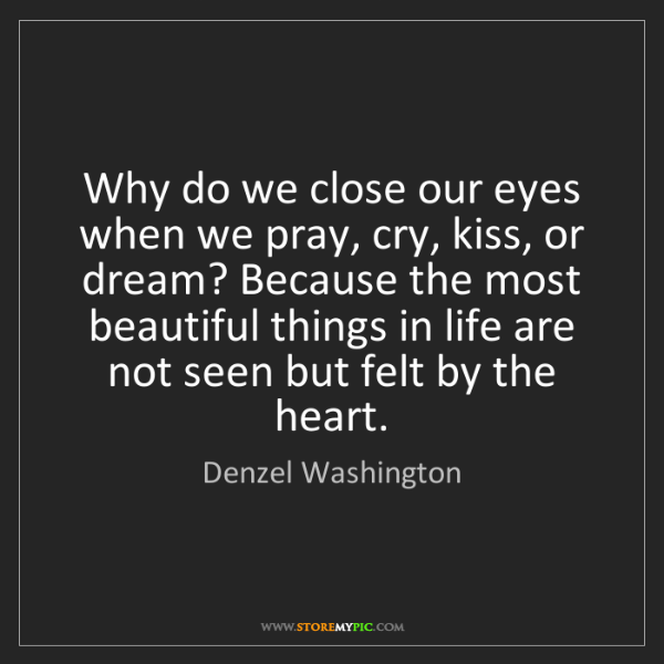 Denzel Washington: Why do we close our eyes when we pray, cry, kiss, or...