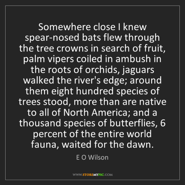 E O Wilson: Somewhere close I knew spear-nosed bats flew through...