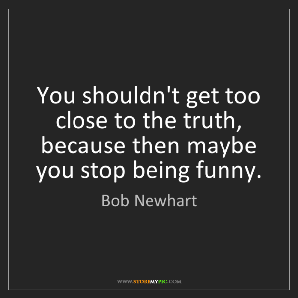 Bob Newhart: You shouldn't get too close to the truth, because then...