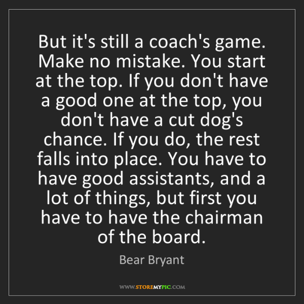 Bear Bryant: But it's still a coach's game. Make no mistake. You start...