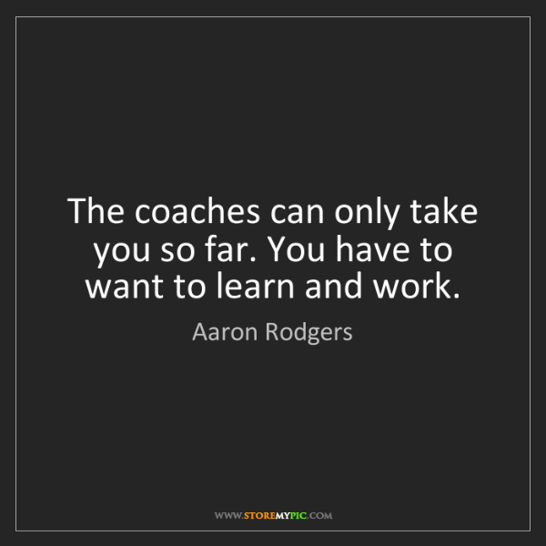 Aaron Rodgers: The coaches can only take you so far. You have to want...