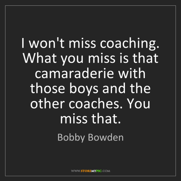Bobby Bowden: I won't miss coaching. What you miss is that camaraderie...