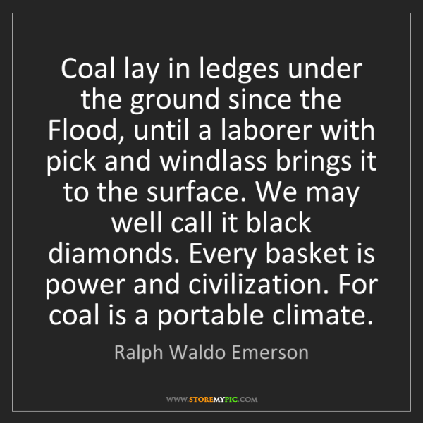 Ralph Waldo Emerson: Coal lay in ledges under the ground since the Flood,...