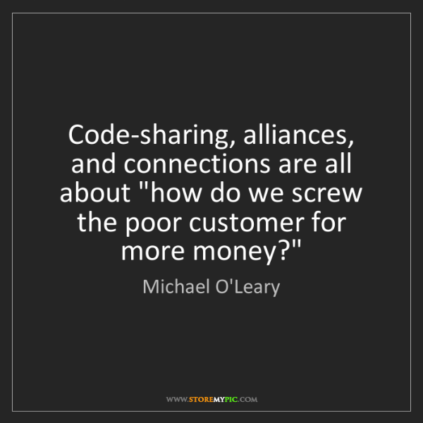Michael O'Leary: Code-sharing, alliances, and connections are all about...