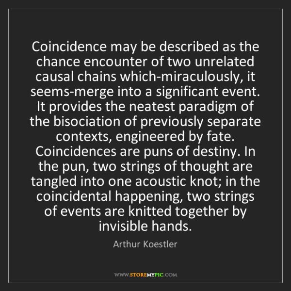 Arthur Koestler: Coincidence may be described as the chance encounter...