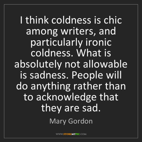 Mary Gordon: I think coldness is chic among writers, and particularly...