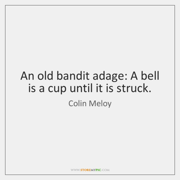 An old bandit adage: A bell is a cup until it is ...