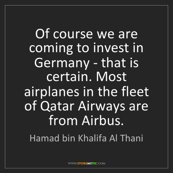 Hamad bin Khalifa Al Thani: Of course we are coming to invest in Germany - that is...