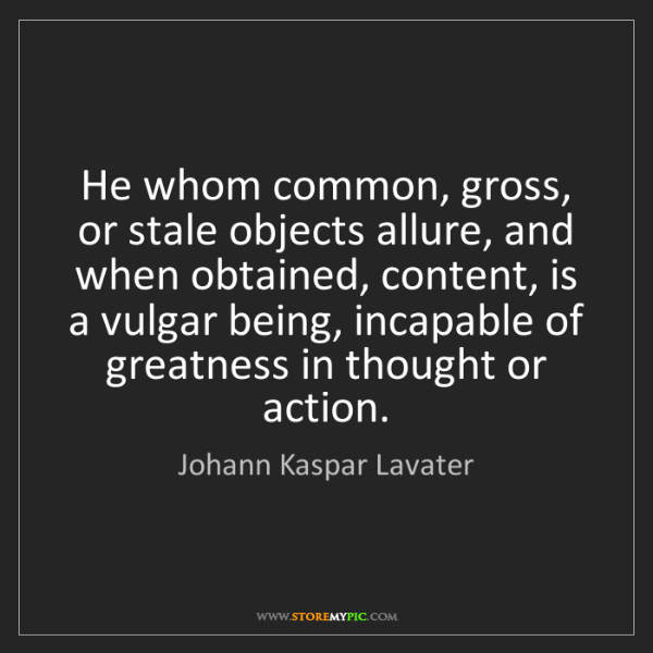 Johann Kaspar Lavater: He whom common, gross, or stale objects allure, and when...