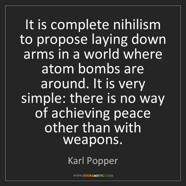 Karl Popper: It is complete nihilism to propose laying down arms in...