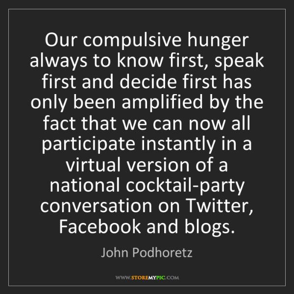 John Podhoretz: Our compulsive hunger always to know first, speak first...